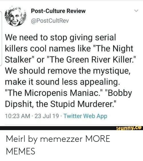 "The Stupid: Post-Culture Review  @PostCultRev  We need to stop giving serial  killers cool names like ""The Night  Stalker"" or ""The Green River Killer.""  We should remove the mystique  make it sound less appealing.  ""The Micropenis Maniac."" ""Bobby  Dipshit, the Stupid Murderer.""  10:23 AM 23 Jul 19 Twitter Web App  ifunny.co Meirl by memezzer MORE MEMES"