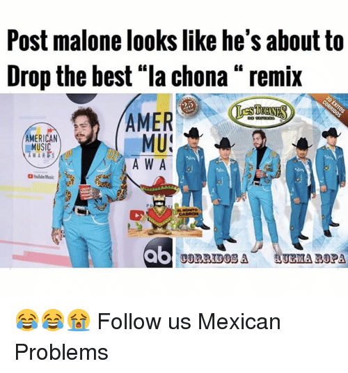 "Memes, Music, and Post Malone: Post malone looks like he's about to  Drop the best ""la chona "" remix  AMER  MU  A W A  AMERICAN  MUSIC  WARDS  ab  UEMA ROPA 😂😂😭  Follow us Mexican Problems"