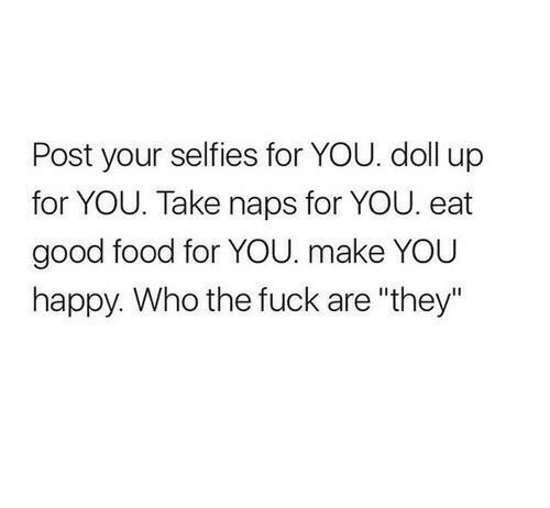 "Food, Fuck, and Good: Post your selfies for YOU. doll up  for YOU. Take naps for YOU. eat  good food for YOU. make YOU  happy. Who the fuck are ""they"""