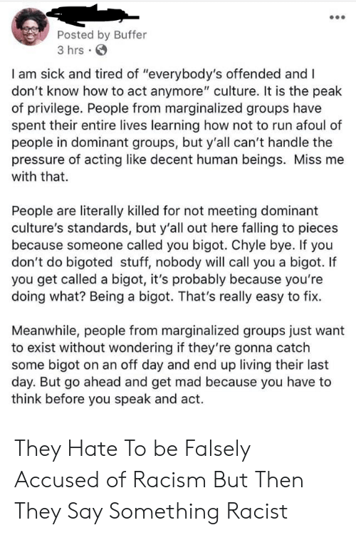 "Pressure, Racism, and Run: Posted by Buffer  3 hrs .  I am sick and tired of ""everybody's offended and I  don't know how to act anymore"" culture. It is the peak  of privilege. People from marginalized groups have  spent their entire lives learning how not to run afoul of  people in dominant groups, but y'all can't handle the  pressure of acting like decent human beings. Miss me  with that.  People are literally killed for not meeting dominant  culture's standards, but y'all out here falling to pieces  because someone called you bigot. Chyle bye. If you  don't do bigoted stuff, nobody will call you a bigot. If  you get called a bigot, it's probably because you're  doing what? Being a bigot. That's really easy to fix.  Meanwhile, people from marginalized groups just want  to exist without wondering if they're gonna catch  some bigot on an off day and end up living their last  day. But go ahead and get mad because you have to  think before you speak and act. They Hate To be Falsely Accused of Racism But Then They Say Something Racist"