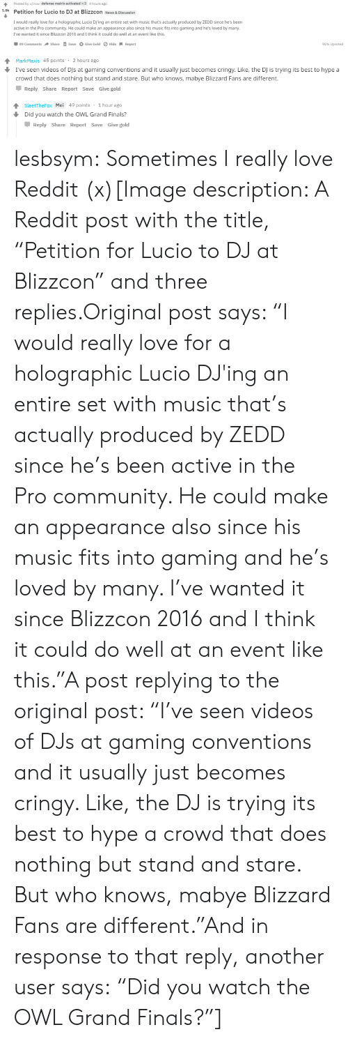 """Community, Finals, and Hype: Posted by u/irvw defense matrix activated :3 4 hours ago  1.8k Petition for Lucio to DJ at Blizzcon News & Discussion  I would really love for a holographic Lucio DJ'ing an entire set with music that's actually produced by ZEDD since he's been  active in the Pro community. He could make an appearance also since his music fits into gaming and he's loved by many  I've wanted it since Blizzcon 2016 and I think it could do well at an event like this  by many.  2016 and I think t ould do well at an event lke  89 Comments  Share A save O Give Gold ø Hide-Report  95% Upvoted   MarkMaxis 45 points 2 hours ago  I've seen videos of DJs at gaming conventions and it usually just becomes cringy. Like, the DJ is trying its best to hype a  crowd that does nothing but stand and stare. But who knows, mabye Blizzard Fans are different.  Reply Share Report Save Give gold  SleetTheFox Mei 49 points 1 hour ago  Did you watch the OWL Grand Finals?  Џ Reply Share Report Save Give gold lesbsym:  Sometimes I really love Reddit (x)[Image description: A Reddit post with the title, """"Petition for Lucio to DJ at Blizzcon"""" and three replies.Original post says: """"I would really love for a holographic Lucio DJ'ing an entire set with music that's actually produced by ZEDD since he's been active in the Pro community. He could make an appearance also since his music fits into gaming and he's loved by many. I've wanted it since Blizzcon 2016 and I think it could do well at an event like this.""""A post replying to the original post: """"I've seen videos of DJs at gaming conventions and it usually just becomes cringy. Like, the DJ is trying its best to hype a crowd that does nothing but stand and stare. But who knows, mabye Blizzard Fans are different.""""And in response to that reply, another user says:""""Did you watch the OWL Grand Finals?""""]"""