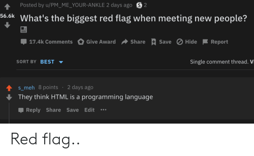 Meh, Best, and Programming: Posted by u/PM_ME_YOUR-ANKLE 2 days ago S2  56.6k What's the biggest red flag when meeting new people?  Save Hide  17.4k Comments  Give Award  Share  Report  SORT BY BEST  Single comment thread. Vi  2 days ago  s_meh 8points  They think HTML is a programming language  Reply Share Save Edit Red flag..