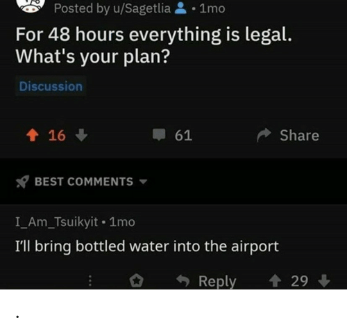 Bottled Water: Posted by u/Sagetlia1mo  For 48 hours everything is legal.  What's your plan?  Discussion  16  Share  61  BEST COMMENTS  I_Am_Tsuikyit 1mo  I'll bring bottled water into the airport  29  Reply .