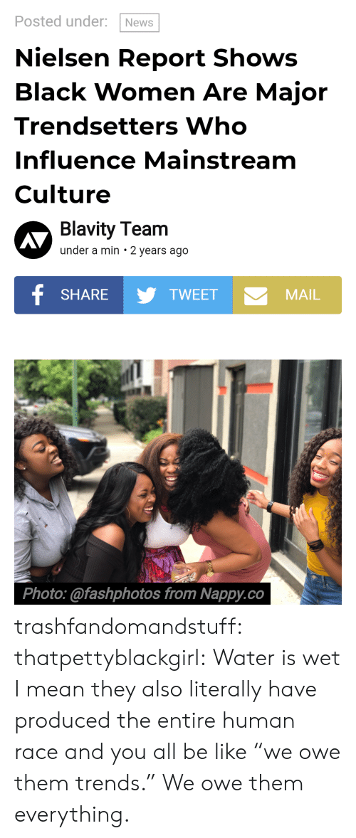 """Be Like, News, and Tumblr: Posted under: News  Nielsen Report Shows  Black Women Are Major  Trendsetters Who  Influence Mainstream  Culture  Blavity Team  under a min 2 years ago  SHARETWEET  MAIL  Photo:@fashphotos from Nappy.co trashfandomandstuff:  thatpettyblackgirl:  Water is wet   I mean they also literally have produced the entire human race and you all be like""""we owe them trends."""" We owe them everything."""