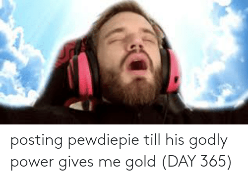 Godly: posting pewdiepie till his godly power gives me gold (DAY 365)
