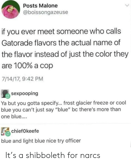 "Gatorade, Blue, and Cool: Posts Malone  @boissongazeuse  if you ever meet someone who calls  Gatorade flavors the actual name of  the flavor instead of just the color they  are 100% a cop  7/14/17, 9:42 PM  sexpooping  Ya but you gotta specify... frost glacier freeze or cool  blue you can't just say ""blue"" bc there's more than  one blue....  chiefOkeefe  blue and light blue nice try officer It's a shibboleth for narcs"