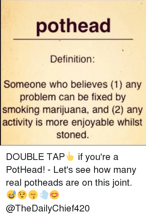 Definitally: pot head  Definition  Someone who believes (1) any  problem can be fixed by  smoking marijuana, and (2) any  activity is more enjoyable whilst  stoned DOUBLE TAP👆 if you're a PotHead! - Let's see how many real potheads are on this joint. 😅😉😙💨😊 @TheDailyChief420