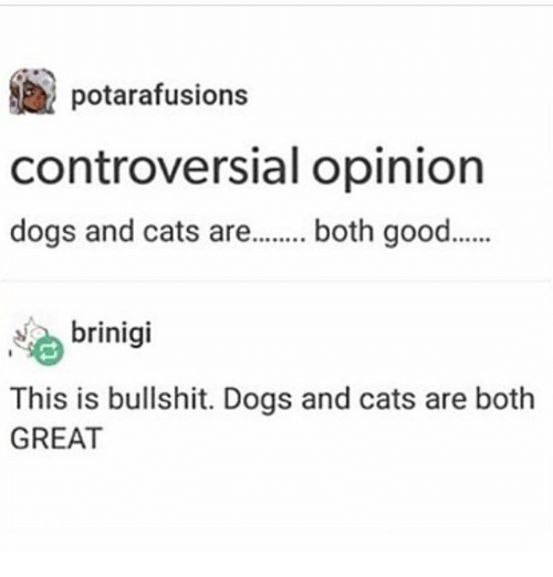 Greates: potarafusions  controversial opinion  dogs and cats are.. both good.  brinigi  This is bullshit. Dogs and cats are both  GREAT