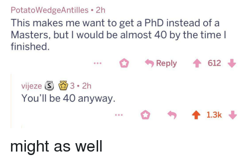 Masters, Time, and Phd: PotatoWedgeAntilles 2h  This makes me want to get a PhD instead of a  Masters, but I would be almost 40 by the time l  finished.  Reply 612  vijeze S 3.2h  You'll be 40 anyway. might as well