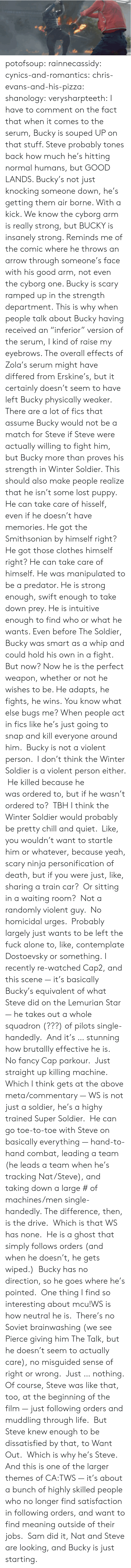 "Pierce: potofsoup: rainnecassidy:  cynics-and-romantics:  chris-evans-and-his-pizza:  shanology:  verysharpteeth:  I have to comment on the fact that when it comes to the serum, Bucky is souped UP on that stuff. Steve probably tones back how much he's hitting normal humans, but GOOD LANDS. Bucky's not just knocking someone down, he's getting them air borne. With a kick. We know the cyborg arm is really strong, but BUCKY is insanely strong. Reminds me of the comic where he throws an arrow through someone's face with his good arm, not even the cyborg one. Bucky is scary ramped up in the strength department.  This is why when people talk about Bucky having received an ""inferior"" version of the serum, I kind of raise my eyebrows. The overall effects of Zola's serum might have differed from Erskine's, but it certainly doesn't seem to have left Bucky physically weaker. There are a lot of fics that assume Bucky would not be a match for Steve if Steve were actually willing to fight him, but Bucky more than proves his strength in Winter Soldier.  This should also make people realize that he isn't some lost puppy. He can take care of hisself, even if he doesn't have memories. He got the Smithsonian by himself right? He got those clothes himself right? He can take care of himself.  He was manipulated to be a predator. He is strong enough, swift enough to take down prey. He is intuitive enough to find who or what he wants. Even before The Soldier, Bucky was smart as a whip and could hold his own in a fight. But now? Now he is the perfect weapon, whether or not he wishes to be. He adapts, he fights, he wins.  You know what else bugs me? When people act in fics like he's just going to snap and kill everyone around him.  Bucky is not a violent person.  I don't think the Winter Soldier is a violent person either.  He killed because he was ordered to, but if he wasn't ordered to?  TBH I think the Winter Soldier would probably be pretty chill and quiet.  Like, you wouldn't want to startle him or whatever, because yeah, scary ninja personification of death, but if you were just, like, sharing a train car?  Or sitting in a waiting room?  Not a randomly violent guy.  No homicidal urges.  Probably largely just wants to be left the fuck alone to, like, contemplate Dostoevsky or something.  I recently re-watched Cap2, and this scene — it's basically Bucky's equivalent of what Steve did on the Lemurian Star — he takes out a whole squadron (???) of pilots single-handedly.  And it's … stunning how brutallly effective he is.  No fancy Cap parkour.  Just straight up killing machine. Which I think gets at the above meta/commentary — WS is not just a soldier, he's a highy trained Super Soldier.  He can go toe-to-toe with Steve on basically everything — hand-to-hand combat, leading a team (he leads a team when he's tracking Nat/Steve), and taking down a large # of machines/men single-handedly. The difference, then, is the drive.  Which is that WS has none.  He is a ghost that simply follows orders (and when he doesn't, he gets wiped.)  Bucky has no direction, so he goes where he's pointed.  One thing I find so interesting about mcu!WS is how neutral he is.  There's no Soviet brainwashing (we see Pierce giving him The Talk, but he doesn't seem to actually care), no misguided sense of right or wrong.  Just … nothing. Of course, Steve was like that, too, at the beginning of the film — just following orders and muddling through life.  But Steve knew enough to be dissatisfied by that, to Want Out.  Which is why he's Steve. And this is one of the larger themes of CA:TWS — it's about a bunch of highly skilled people who no longer find satisfaction in following orders, and want to find meaning outside of their jobs.  Sam did it, Nat and Steve are looking, and Bucky is just starting."