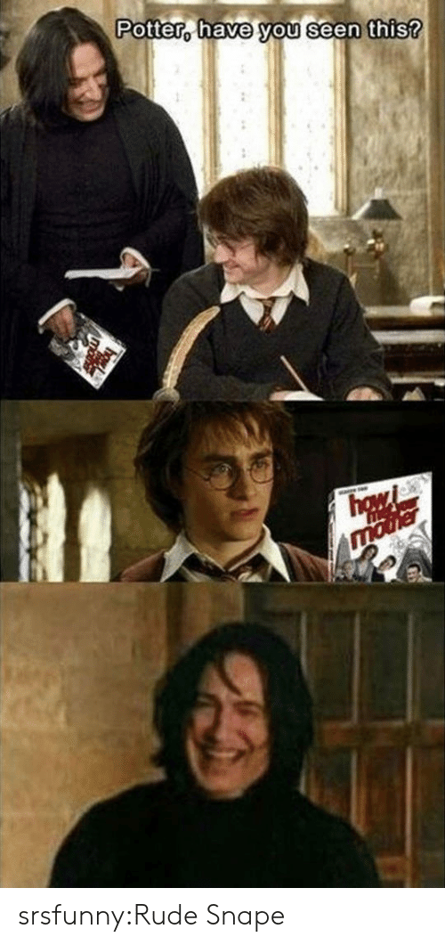 Rude, Tumblr, and Blog: Potter, have you seen  this? srsfunny:Rude Snape