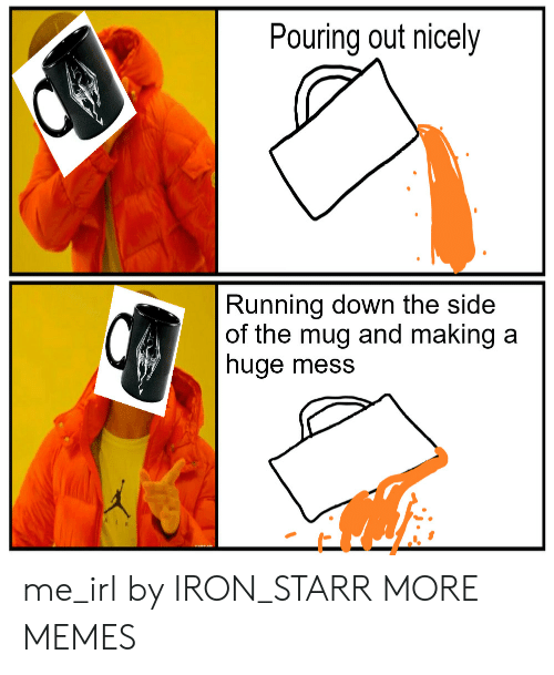Dank, Memes, and Target: Pouring out nicely  Running down the side  of the mug and making a  huge mess me_irl by IRON_STARR MORE MEMES
