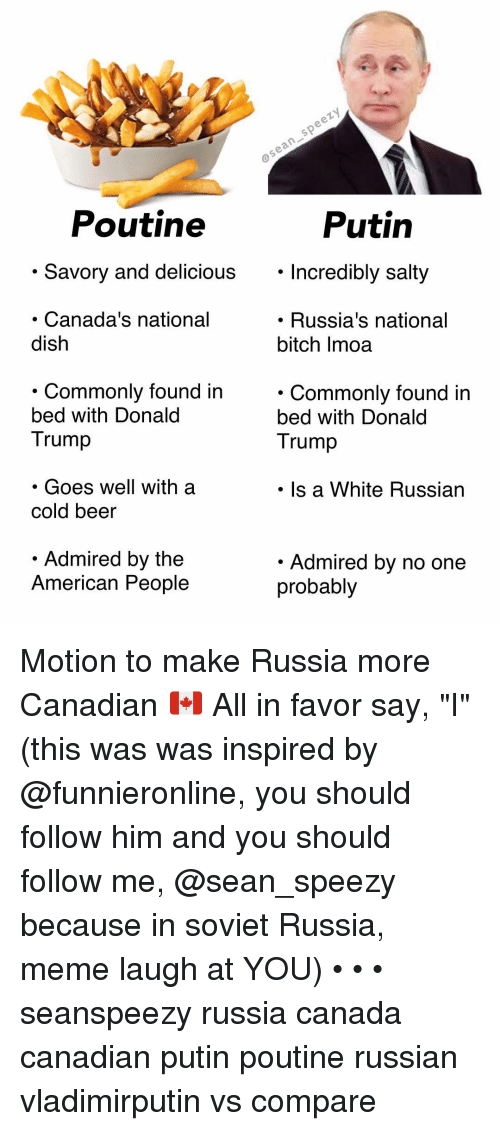 "Cold Beer: Poutine  Putin  . Savory and delicious. Incredibly salty  Incredibly salty  Canada's national  dish  . Russia's national  bitch Imoa  . Commonlv found in  bed with Donald  Trump  . Commonly found in  bed with Donald  Trump  . Goes well with a  cold beer  Is a White Russian  Admired by the  American People  Admired by no one  probably Motion to make Russia more Canadian 🇨🇦 All in favor say, ""I"" (this was was inspired by @funnieronline, you should follow him and you should follow me, @sean_speezy because in soviet Russia, meme laugh at YOU) • • • seanspeezy russia canada canadian putin poutine russian vladimirputin vs compare"