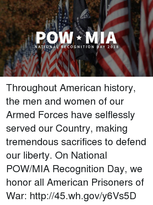 American, History, and Http: POW MIA  NATIONAL RECOGNITION DAY 2018 Throughout American history, the men and women of our Armed Forces have selflessly served our Country, making tremendous sacrifices to defend our liberty. On National POW/MIA Recognition Day, we honor all American Prisoners of War: http://45.wh.gov/y6Vs5D