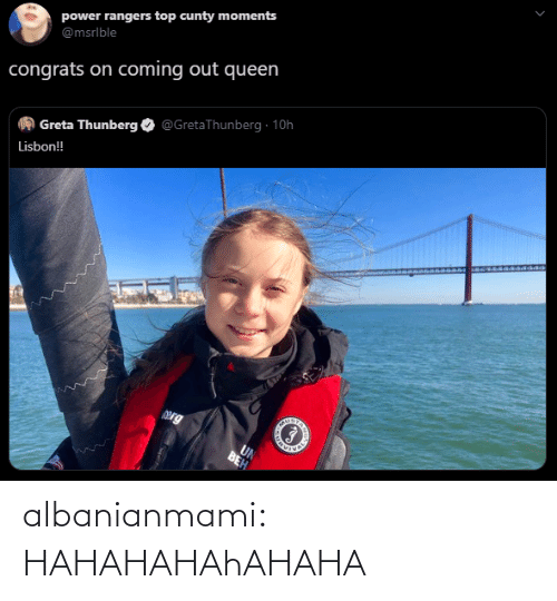 congrats: power rangers top cunty moments  @msrlble  congrats on coming out queen  @GretaThunberg · 10h  Greta Thunberg  Lisbon!  Org  UN  BEH albanianmami: HAHAHAHAhAHAHA