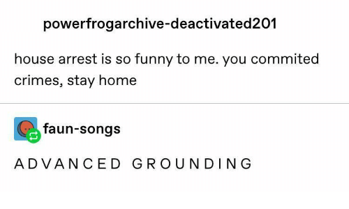 Funny, Home, and House: powerfrogarchive-deactivated201  house arrest is so funny to me. you commited  crimes, stay home  faun-songs  ADVANCED GROUNDING