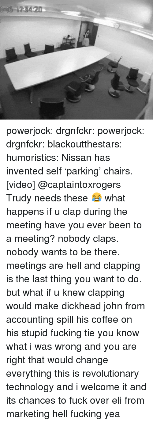 Fucking, Tumblr, and Blog: powerjock:  drgnfckr:  powerjock:  drgnfckr:  blackoutthestars:  humoristics:  Nissan has invented self 'parking' chairs. [video]  @captaintoxrogers Trudy needs these 😂  what happens if u clap during the meeting  have you ever been to a meeting? nobody claps. nobody wants to be there. meetings are hell and clapping is the last thing you want to do.  but what if u knew clapping would make dickhead john from accounting spill his coffee on his stupid fucking tie   you know what i was wrong and you are right that would change everything this is revolutionary technology and i welcome it and its chances to fuck over eli from marketing hell fucking yea