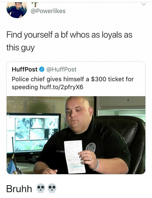 Funny, Police, and Huff: @Powerlikes  Find yourself a bf whos as loyals as  this guy  HuffPost @HuffPost  Police chief gives himself a $300 ticket for  speeding huff.to/2pfryX6  BURC Bruhh 💀💀