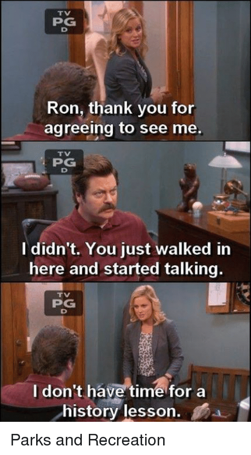 Lessoned: PPG  Ron, thank you for  agreeing to see me.  PG  I didn't. You just walked in  here and started talking.  PG  I don't have time for a  history lesson Parks and Recreation