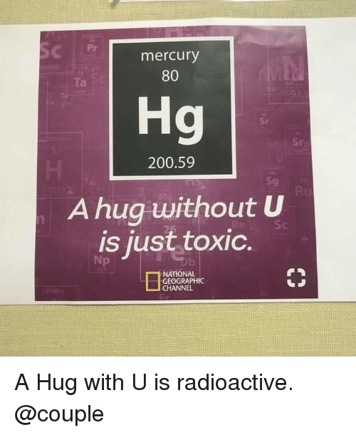 Bailey Jay, Memes, and Mercury: Pr  mercury  80  Ta  Hg  Sr  200.59  Sg  A hug without U  is just toxic.  Np  NATIONAL  GEOGRAPHIC  CHANNEL A Hug with U is radioactive. @couple