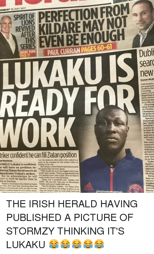 """Everton, Irish, and Memes: PR PERFECTION FROM  EXPER KILDAREMAYNOT  SE EVEN BE ENOUGH  ONDAY 10 JLY 2017  SPIRIT OF  LIONS  REVIVED  AFTER  THIS  SERIES  PAUL CURRAN PAGES 60-61  Dubli  sear  new  LUKAKU IS  READY FOR  WORK  Conor McK  THE Doblin  are expectec  confirm Ger  Cunnin  ham's (inaet  departure  their senior  hurting ma  er in the co  Cunning  term finish  In Thurles  land chaAm  Cuaningh  too """"sbell  ternplate  county ba  to bear fr  within th  and are a  will nots  has marr  years ofl  results a  defectios  prived th  the courn  new ter  to be for  triker confident he can fil Zlatan position  ri Markham  OMELU Lukaku is confident  e will have no problem re  over the weehend, after poãce were called to a  at the masion he had rented while on  Undes  t alu is determined to peove he i worth  Dublins  All-Irela  appear  were re  cing Zlatan Ibrahimovie ao b in the  the money that has been spent  Manchester United's striker. skas This san oportunity that  But he ack  have to work far  did at Everton.  he will waderthn Lover  B of th  woek harder than 1 ever dsd belore  ESPAL """"te was the main guy at Manchestet  Form  Daly co  return .  ningha  on Park, there have been  but I hnow I hare to work realy hand and  winnin  Kenny THE IRISH HERALD HAVING PUBLISHED A PICTURE OF STORMZY THINKING IT'S LUKAKU 😂😂😂😂😂"""