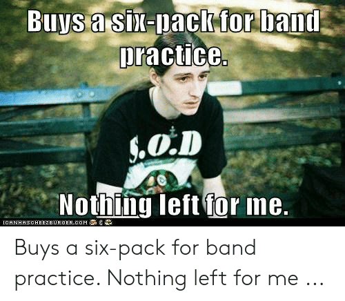 Band Practice Meme: practice  Nothing left for ne.  ICHNHHSCHEE2EURGER COM Buys a six-pack for band practice. Nothing left for me ...