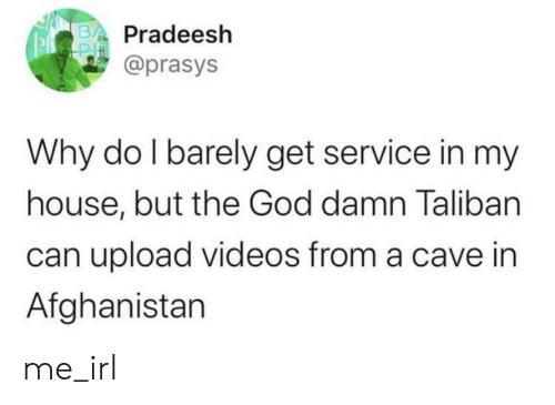 Afghanistan: Pradeesh  @prasys  Why do I barely get service in my  house, but the God damn Taliban  can upload videos from a cave in  Afghanistan me_irl
