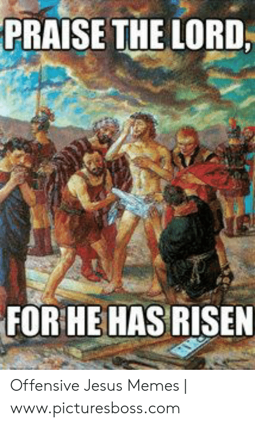 Offensive Jesus Memes: PRAISE THE LORD,  FOR HE HAS RISEN Offensive Jesus Memes | www.picturesboss.com