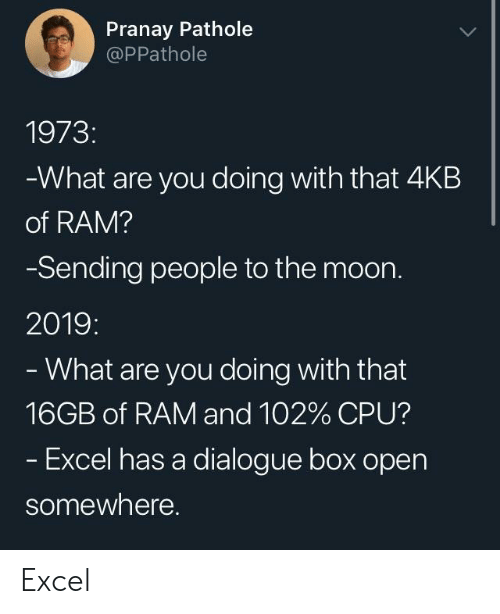 Excellence: Pranay Pathole  @PPathole  1973:  What are you doing with that 4KB  of RAM?  Sending people to the moon.  2019:  What are you doing with that  16GB of RAM and 102% CPU?  Excel has a dialogue box open  somewhere. Excel