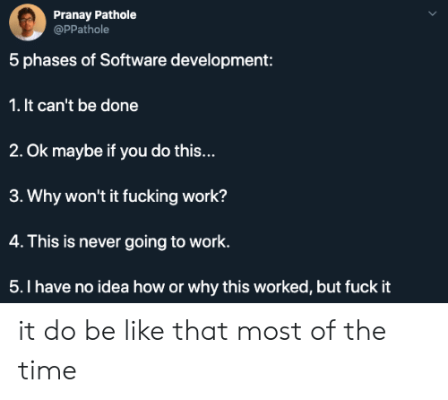 Be Like, Fucking, and Work: Pranay Pathole  @PPathole  5 phases of Software development:  1. It can't be done  2. Ok maybe if you do this...  3. Why won't it fucking work?  4. This is never going to work.  5.I have no idea how or why this worked, but fuck it it do be like that most of the time