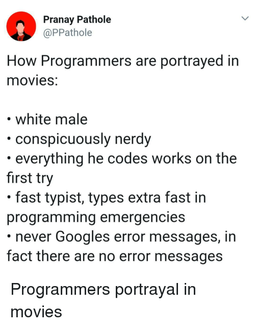 First Try: Pranay Pathole  @PPathole  How Programmers are portrayed in  movieS.  white male  ously nerdy  conspicu  . everything he codes works on the  first try  . fast typist, types extra fast in  programming emergencies  never Googles error messages, in  fact there are no error messages Programmers portrayal in movies