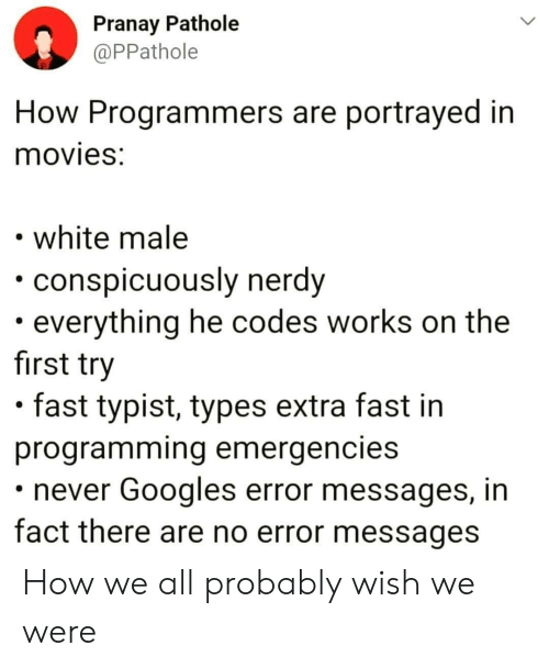 codes: Pranay Pathole  @PPathole  How Programmers are portrayed in  movies:  white male  conspicuously nerdy  everything he codes works on the  first try  fast typist, types extra fast in  programming emergencies  never Googles error messages, in  fact there are no error messages How we all probably wish we were