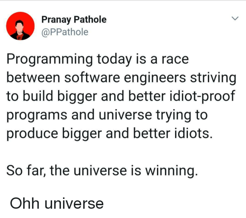 Today, Idiot, and Programming: Pranay Pathole  @PPathole  Programming today is a race  between software engineers striving  to build bigger and better idiot-proof  programs and universe trying to  produce bigger and better idiots.  So far, the universe is winning Ohh universe