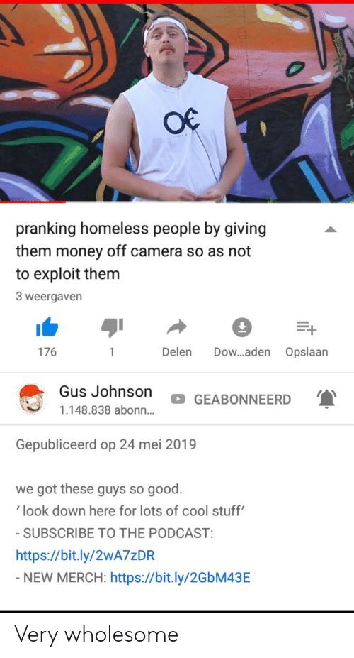 merch: pranking homeless people by giving  them money off camera so as not  to exploit them  3 weergaven  176  Delen Dow...aden Opslaan  Gus Johnson  GEABONNEERD  1.148.838 abonn...  Gepubliceerd op 24 mei 2019  we got these guys so good.  look down here for lots of cool stuff  SUBSCRIBE TO THE PODCAST  https://bit.ly/2wA7zDR  NEW MERCH: https://bit.ly/2GbM43E Very wholesome