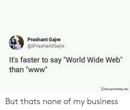 "Business, World, and Programming: Prashant Gajre  @iPrashantGajre  It's faster to say ""World Wide Web""  than ""www""  Qi@programming tips But thats none of my business"