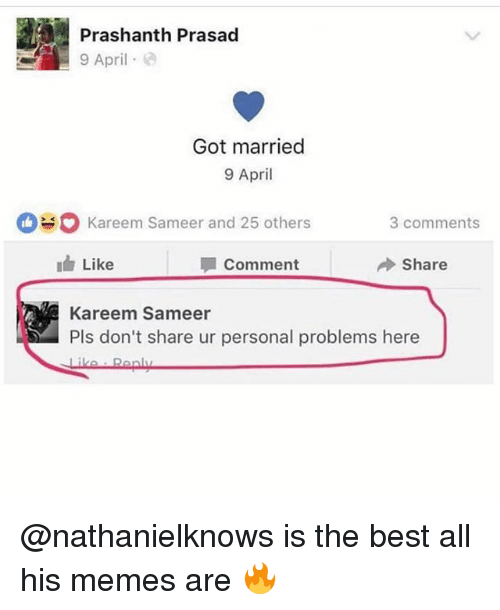 Memes, Best, and Dank Memes: Prashanth Prasad  9 April e  Got married  9 April  kareem Sameer and 25 others  3 comments  I Like  Comment  Share  Kareem Sameer  Pls don't share ur personal problems here @nathanielknows is the best all his memes are 🔥