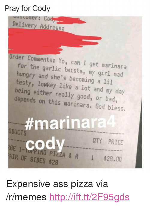 """Ass, Bad, and God: Pray for Cody  omer: Co  Delivery Address:  Order Comments: Yo, can I get marinara  for the garlic twists, my girl mad  hungry and she's beconing a li.l  testy, lowkey like a lot and my day  being either really good, or bad  depends on this marinara. God bless.  #marinara4  ODUCTS  QTY PRICE  cody  GE 1-rPING PIZZA & A  AIR OF SIDES $28  1  $28.00 <p>Expensive ass pizza via /r/memes <a href=""""http://ift.tt/2F95gds"""">http://ift.tt/2F95gds</a></p>"""