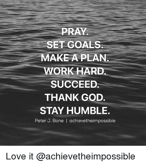 Boning: PRAY  SET GOALS  MAKE A PLAN  WORK HARD  SUCCEED.  THANK GOD.  STAY HUMBLE.  Peter J. Bone I achievetheimpossible Love it @achievetheimpossible