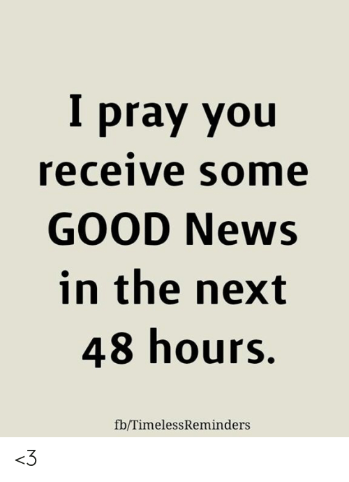 Memes, News, and Good: pray you  receive some  GOOD News  in the next  48 hours.  fb/TimelessReminders <3