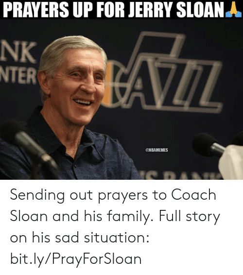Family, Nba, and Sad: PRAYERS UP FOR JERRY SLOAN A  NK  INTER  AZIL  @NBAMEMES  S PA Sending out prayers to Coach Sloan and his family.  Full story on his sad situation: bit.ly/PrayForSloan