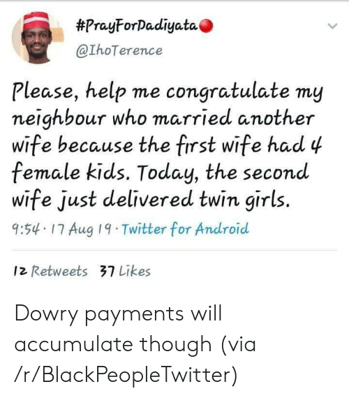 congratulate:  #PrayForDadiyata  @IhoTerence  Please, help me congratulate my  neighbour who married another  wife because the first wife had 4  female kids. Today, the second  wife just delivered twin girls.  9:54 17 Aug 19 Twitter for Android  12 Retweets 37 Likes Dowry payments will accumulate though (via /r/BlackPeopleTwitter)