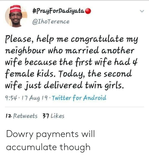 congratulate:  #PrayForDadiyata  @IhoTerence  Please, help me congratulate my  neighbour who married another  wife because the first wife had 4  female kids. Today, the second  wife just delivered twin girls.  9:54 17 Aug 19 Twitter for Android  12 Retweets 37 Likes Dowry payments will accumulate though