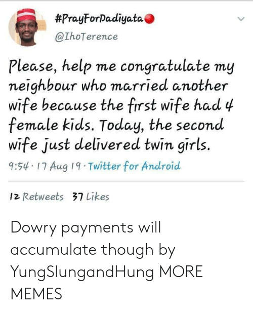 congratulate:  #PrayForDadiyata  @IhoTerence  Please, help me congratulate my  neighbour who married another  wife because the first wife had 4  female kids. Today, the second  wife just delivered twin girls.  9:54 17 Aug 19 Twitter for Android  12 Retweets 37 Likes Dowry payments will accumulate though by YungSlungandHung MORE MEMES