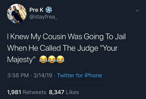 """Going To Jail: Pre K  @stayfrea_  I Knew My Cousin Was Going To Jail  When He Called The Judge Your  Majesty""""  3:56 PM.3/14/19 Twitter for iPhone  1,981 Retweets 8,347 Like:s"""