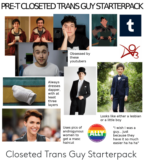 """Safe Zone: PRE-TCLOSETED TRANS GUY STARTERPACK  Obsessed by  these  youtubers  Always  dresses  dapper,  with at  least  three  layers  DHOate.com beiboog  Looks like either a lesbian  or a little boy  Uses pics of  androgynousALLY  """"I wish I was a  guy... just  because they  women tO  get a masc  haircut  have it so much  HERE TO SN SAFE ZONE-UNDERSTANDING  easier ha ha ha""""  ERE TO LISTEN SAFE ZONE UNDERESTANDING NON- Closeted Trans Guy Starterpack"""