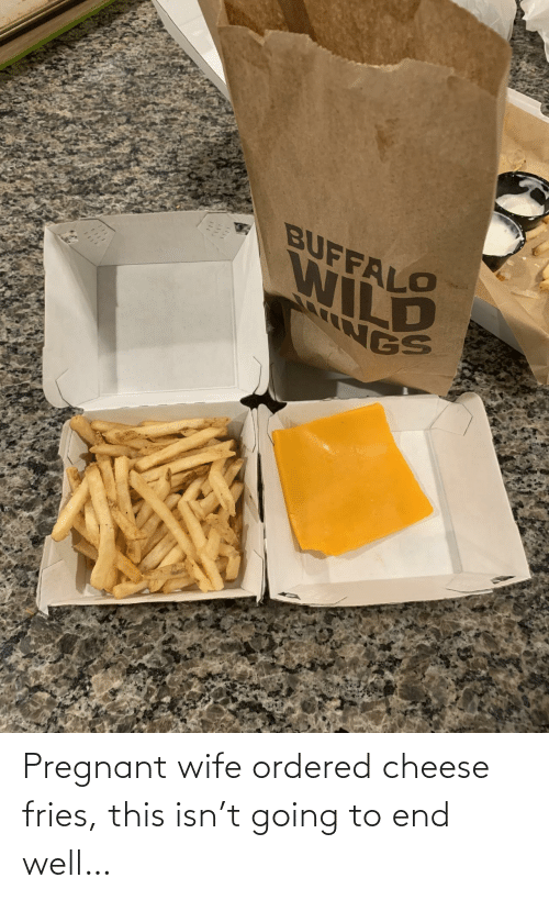 fries: Pregnant wife ordered cheese fries, this isn't going to end well…
