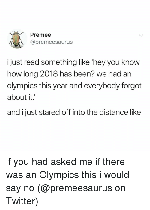 Memes, Twitter, and Olympics: Premee  @premeesaurus  just read something like 'hey you know  how long 2018 has been? we had an  olympics this year and everybody forgot  about it.'  and i just stared off into the distance like if you had asked me if there was an Olympics this i would say no (@premeesaurus on Twitter)