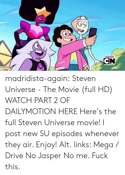 Part 2: PREMEERE  CN madridista-again: Steven Universe - The Movie (full HD) WATCH PART 2 OF DAILYMOTION HERE Here's the full Steven Universe movie! I post new SU episodes whenever they air. Enjoy! Alt. links: Mega / Drive   No Jasper No me. Fuck this.