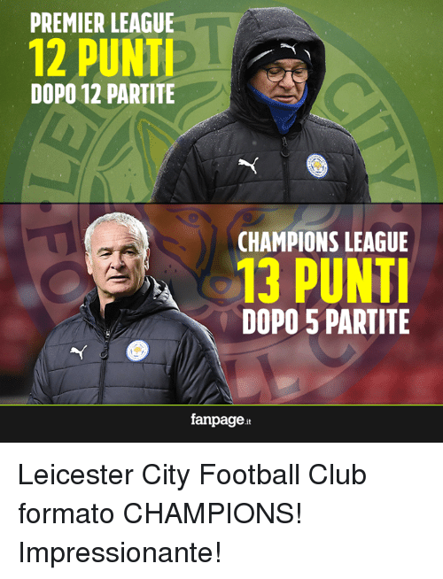 Club, Memes, and Premier League: PREMIER LEAGUE  12 PUNTI  DOPO 12 PARTITE  CHAMPIONS LEAGUE  13 PUNTI  DOPO 5 PARTITE  fanpage it Leicester City Football Club formato CHAMPIONS!  Impressionante!
