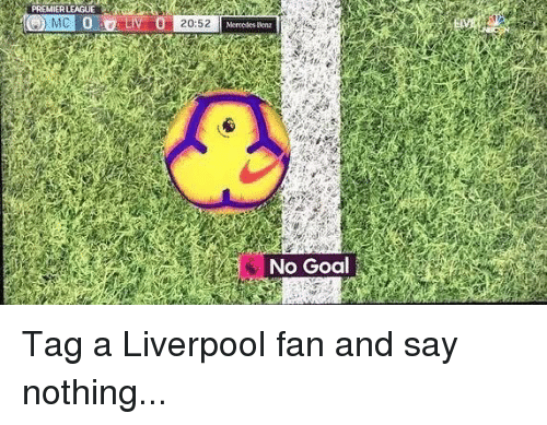 no goal: PREMIER LEAGUE  Mercedes scnz  No Goal Tag a Liverpool fan and say nothing...